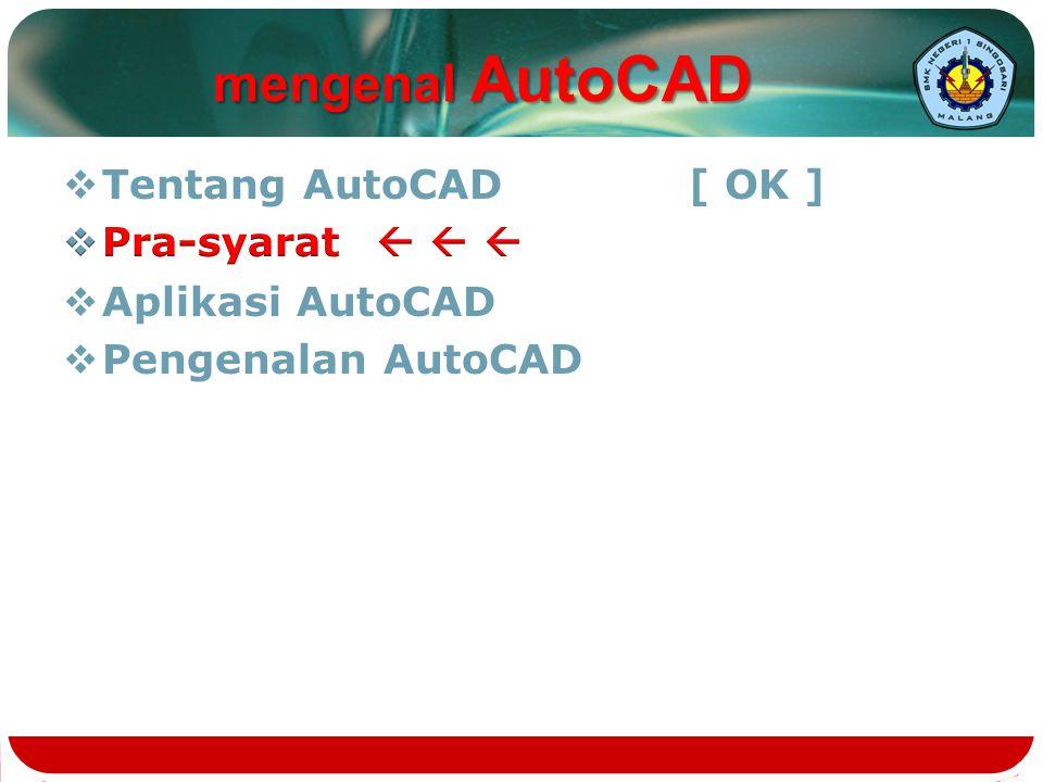 mengenal AutoCAD Tentang AutoCAD [ OK ] Pra-syarat   